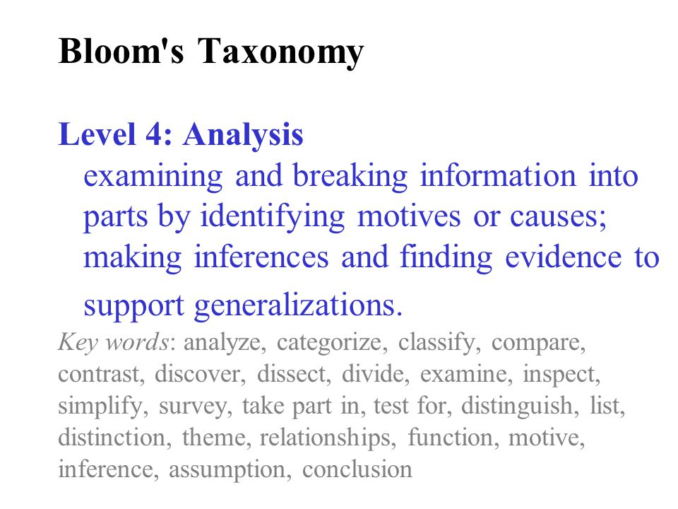 Bloom s Taxonomy Level 4: Analysis examining and breaking information into parts by identifying motives or causes; making inferences and finding evidence to support generalizations.