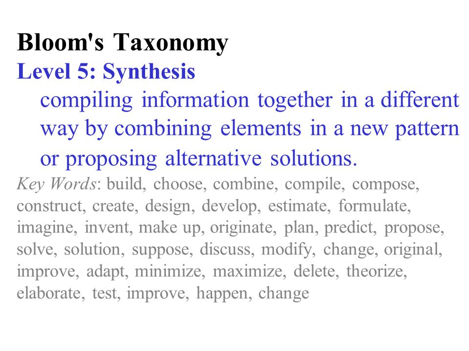 Bloom s Taxonomy Level 5: Synthesis compiling information together in a different way by combining elements in a new pattern or proposing alternative solutions.