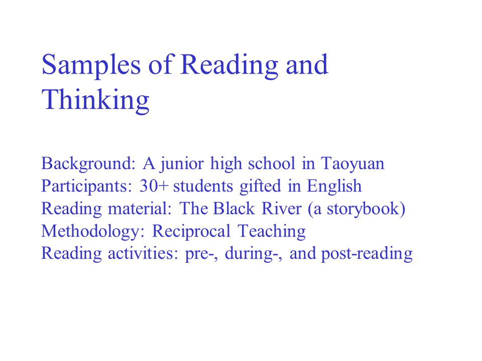 Samples of Reading and Thinking Background: A junior high school in Taoyuan Participants: 30+ students gifted in English Reading material: The Black River (a storybook) Methodology: Reciprocal Teaching Reading activities: pre-, during-, and post-reading