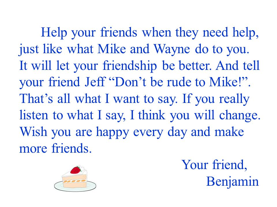 Help your friends when they need help, just like what Mike and Wayne do to you. It will let your friendship be better. And tell your friend Jeff Don't be rude to Mike! . That's all what I want to say. If you really listen to what I say, I think you will change. Wish you are happy every day and make more friends.