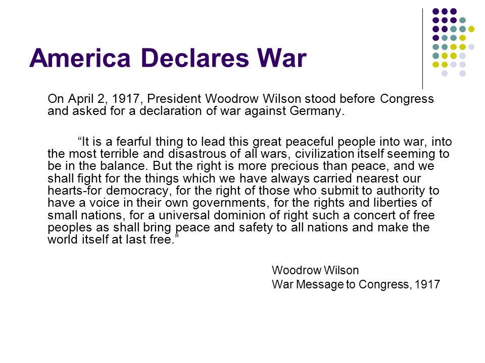 America Declares War On April 2, 1917, President Woodrow Wilson stood before Congress and asked for a declaration of war against Germany.