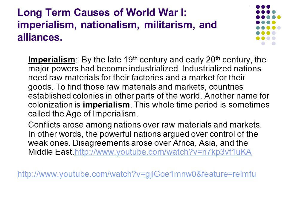 Long Term Causes of World War I: imperialism, nationalism, militarism, and alliances.