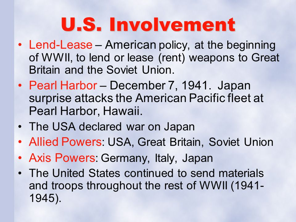 U.S. Involvement Lend-Lease – American policy, at the beginning of WWII, to lend or lease (rent) weapons to Great Britain and the Soviet Union.