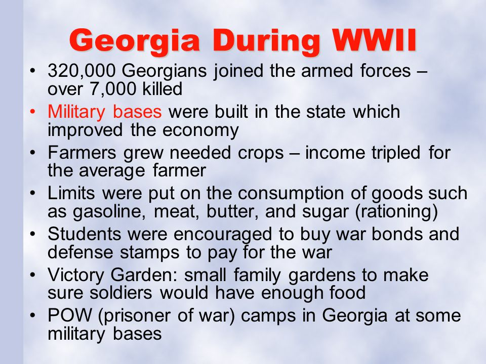Georgia During WWII 320,000 Georgians joined the armed forces – over 7,000 killed. Military bases were built in the state which improved the economy.