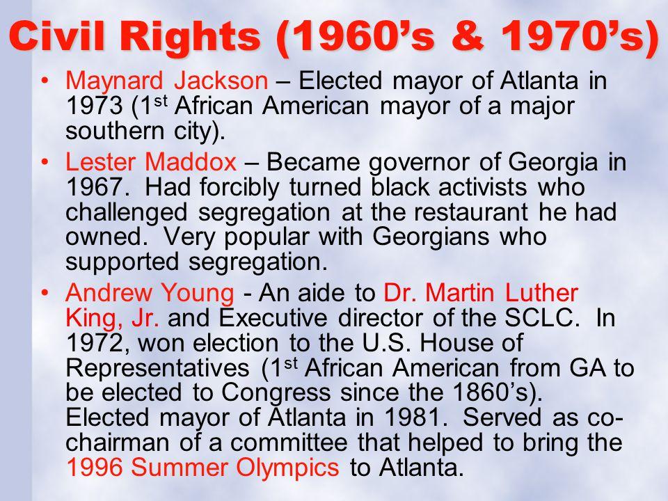 Civil Rights (1960's & 1970's) Maynard Jackson – Elected mayor of Atlanta in 1973 (1st African American mayor of a major southern city).