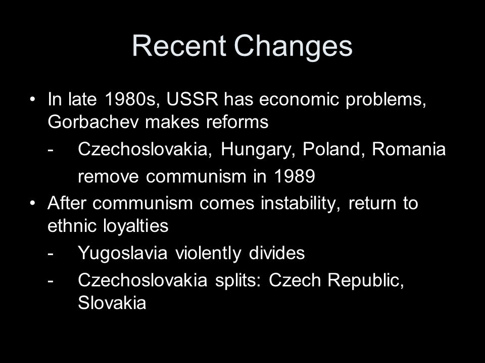 Recent Changes • In late 1980s, USSR has economic problems, Gorbachev makes reforms. - Czechoslovakia, Hungary, Poland, Romania.