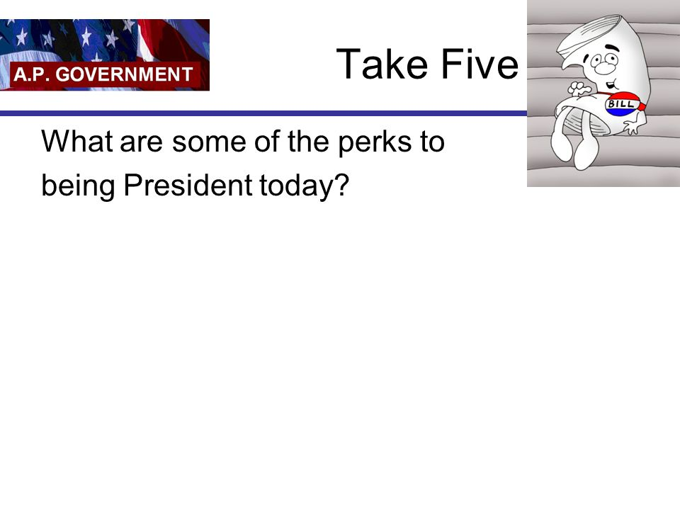 Take Five What are some of the perks to being President today