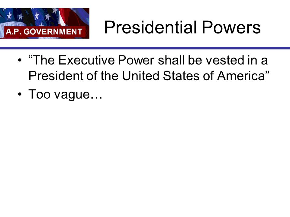 Presidential Powers The Executive Power shall be vested in a President of the United States of America