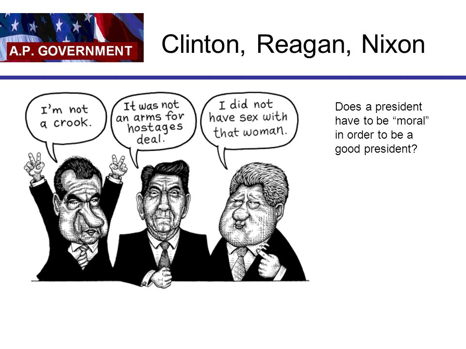 Clinton, Reagan, Nixon Does a president have to be moral in order to be a good president