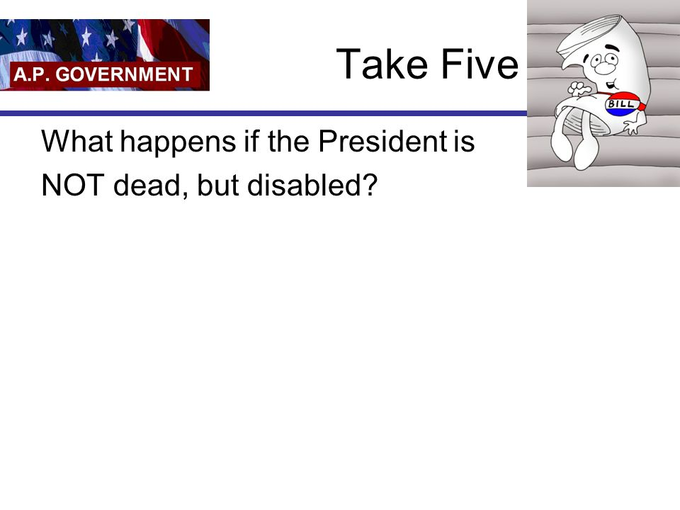 Take Five What happens if the President is NOT dead, but disabled