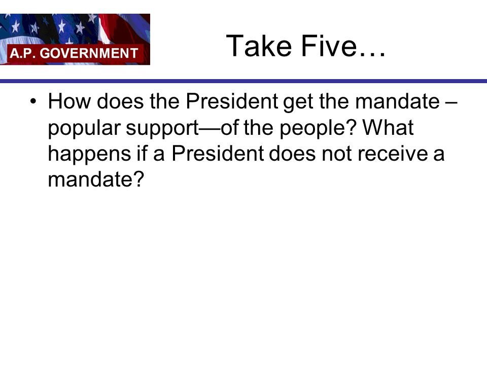 Take Five… How does the President get the mandate –popular support—of the people.