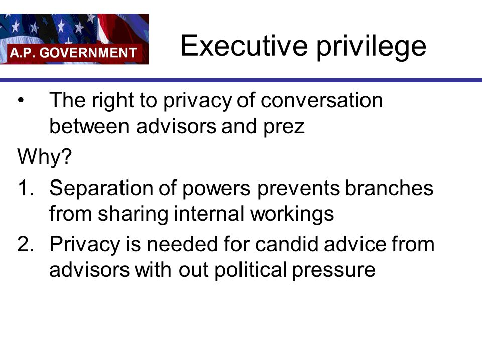 Executive privilege The right to privacy of conversation between advisors and prez. Why