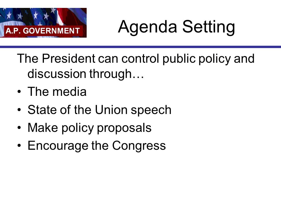 Agenda Setting The President can control public policy and discussion through… The media. State of the Union speech.