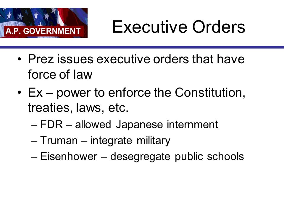 Executive Orders Prez issues executive orders that have force of law