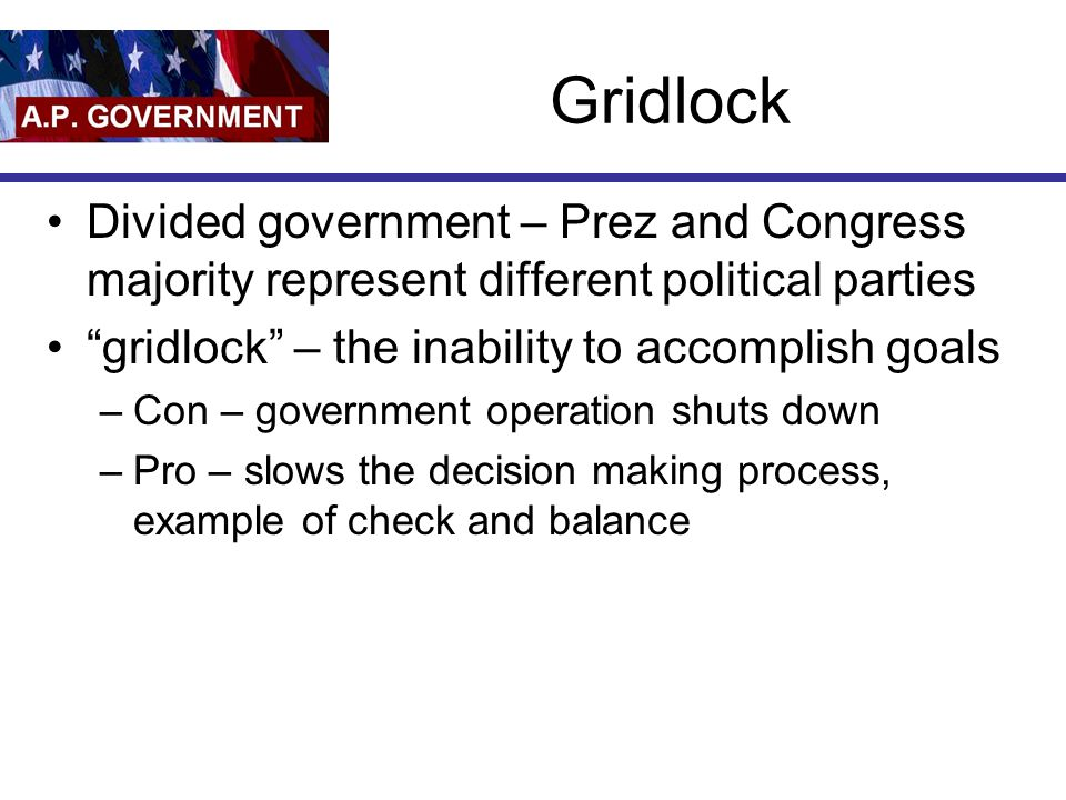 Gridlock Divided government – Prez and Congress majority represent different political parties. gridlock – the inability to accomplish goals.