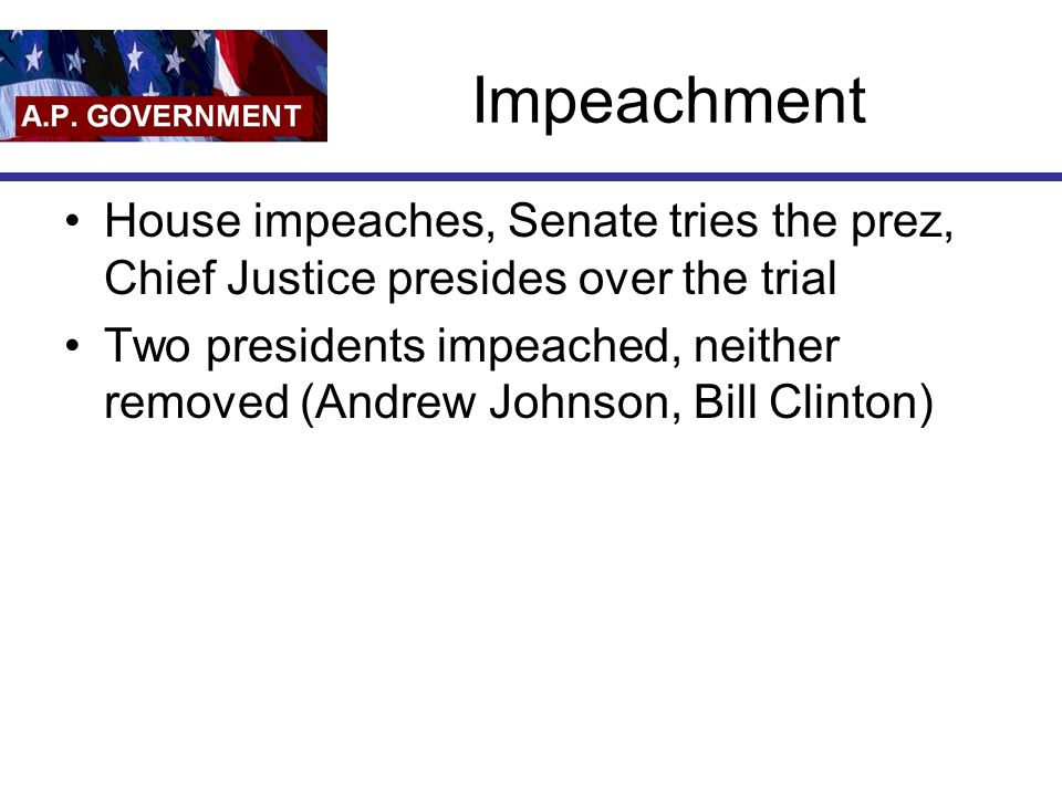 Impeachment House impeaches, Senate tries the prez, Chief Justice presides over the trial.