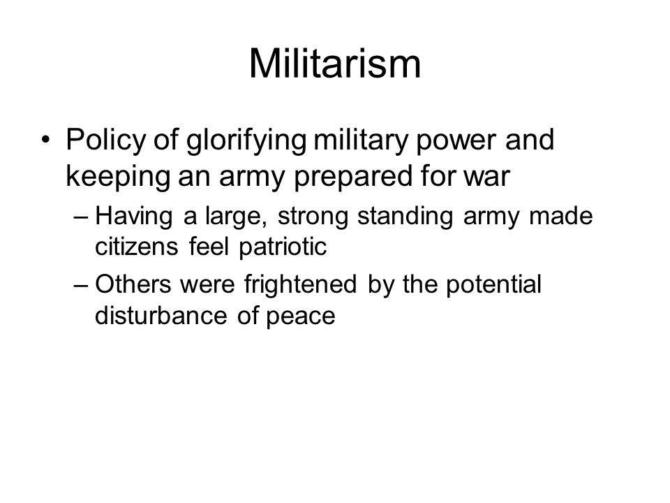 Militarism Policy of glorifying military power and keeping an army prepared for war.