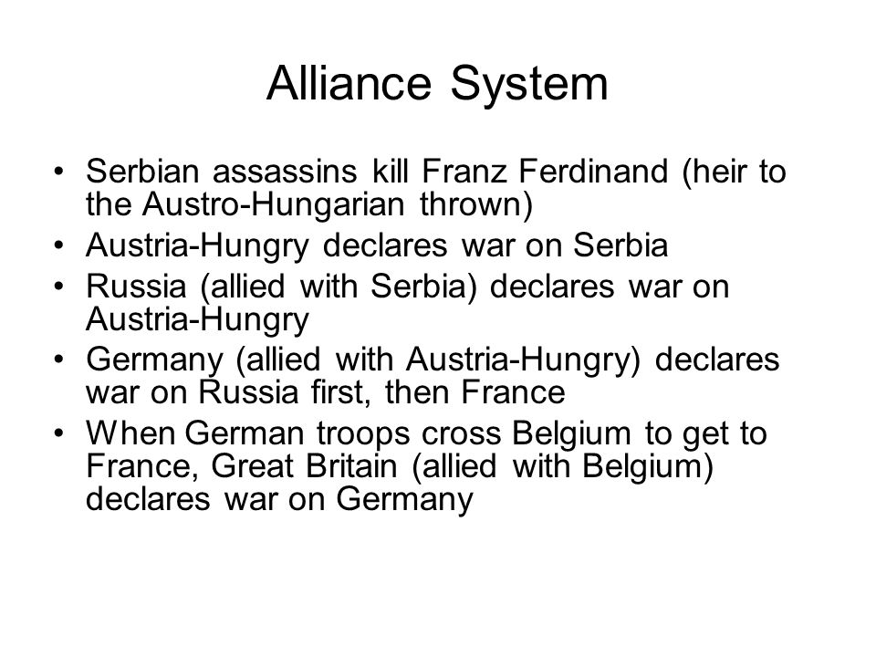 Alliance System Serbian assassins kill Franz Ferdinand (heir to the Austro-Hungarian thrown) Austria-Hungry declares war on Serbia.