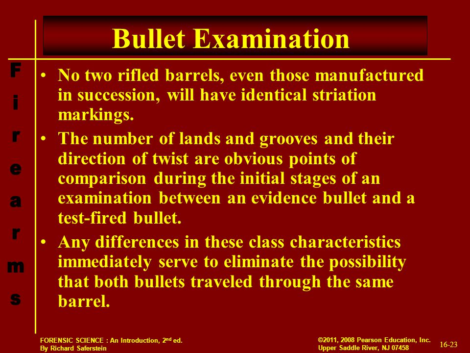 Bullet Examination No two rifled barrels, even those manufactured in succession, will have identical striation markings.