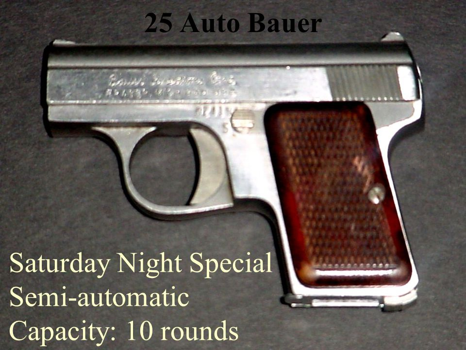 25 Auto Bauer Saturday Night Special Semi-automatic Capacity: 10 rounds