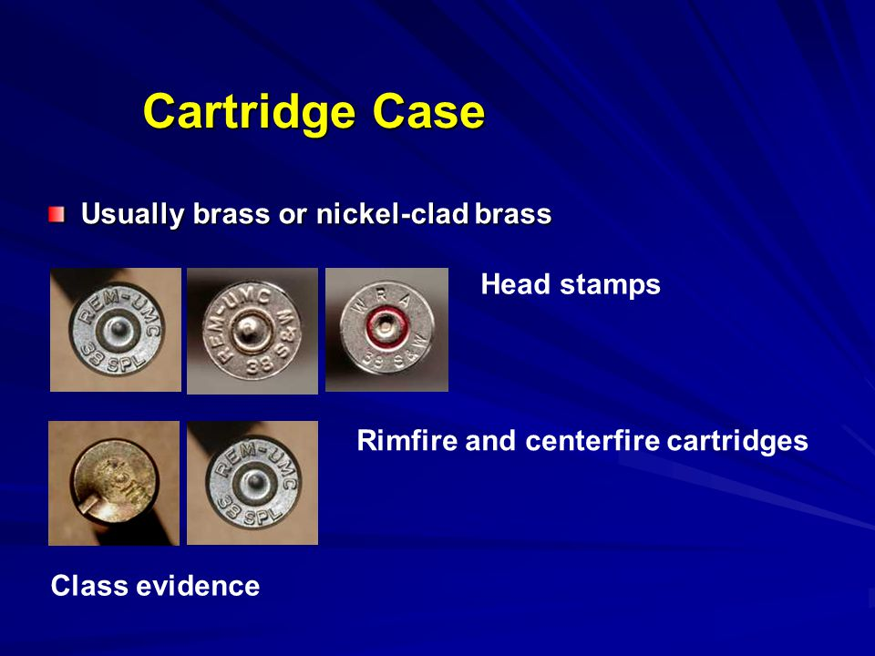 Cartridge Case Usually brass or nickel-clad brass Head stamps
