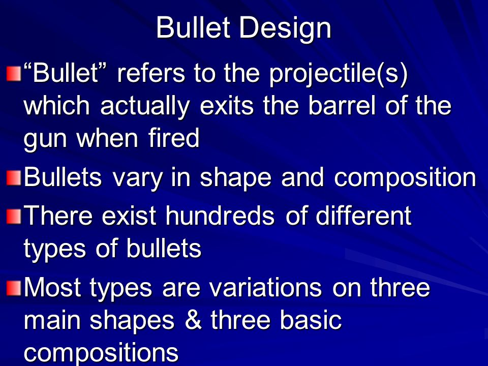 Bullet Design Bullet refers to the projectile(s) which actually exits the barrel of the gun when fired.