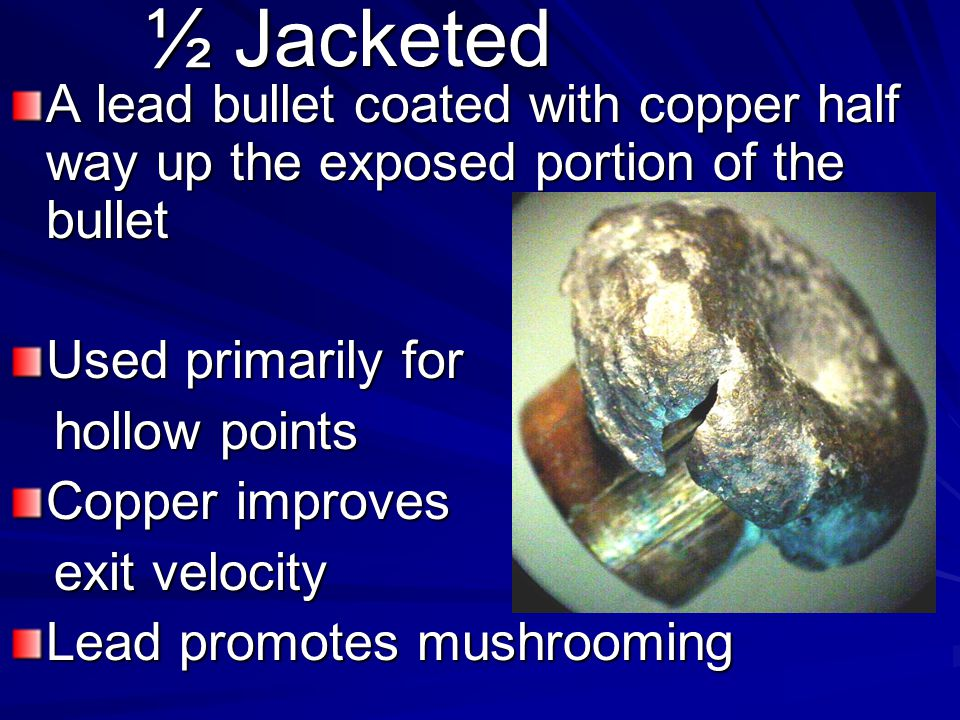 ½ Jacketed A lead bullet coated with copper half way up the exposed portion of the bullet. Used primarily for.