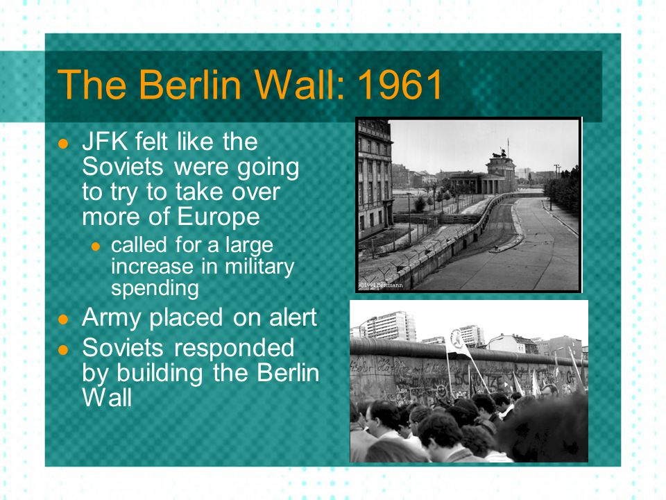 The Berlin Wall: 1961 JFK felt like the Soviets were going to try to take over more of Europe. called for a large increase in military spending.