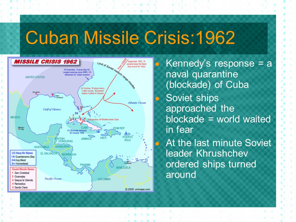 Cuban Missile Crisis:1962 Kennedy's response = a naval quarantine (blockade) of Cuba. Soviet ships approached the blockade = world waited in fear.
