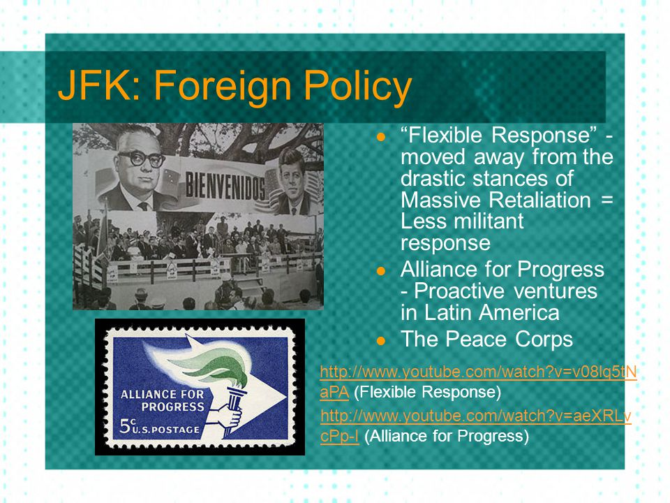 JFK: Foreign Policy Flexible Response - moved away from the drastic stances of Massive Retaliation = Less militant response.