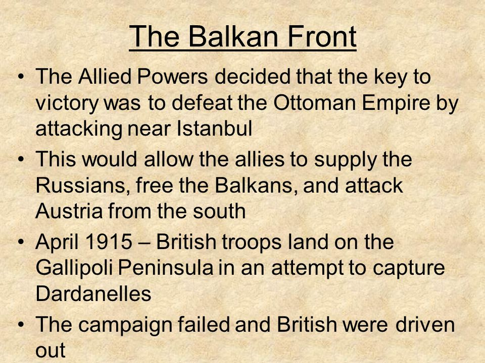 The Balkan Front The Allied Powers decided that the key to victory was to defeat the Ottoman Empire by attacking near Istanbul.