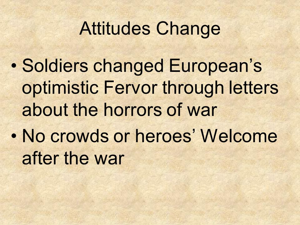 Attitudes Change Soldiers changed European's optimistic Fervor through letters about the horrors of war.
