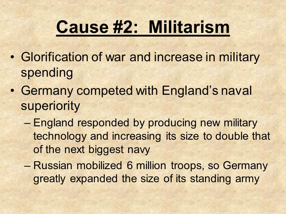 Cause #2: Militarism Glorification of war and increase in military spending. Germany competed with England's naval superiority.