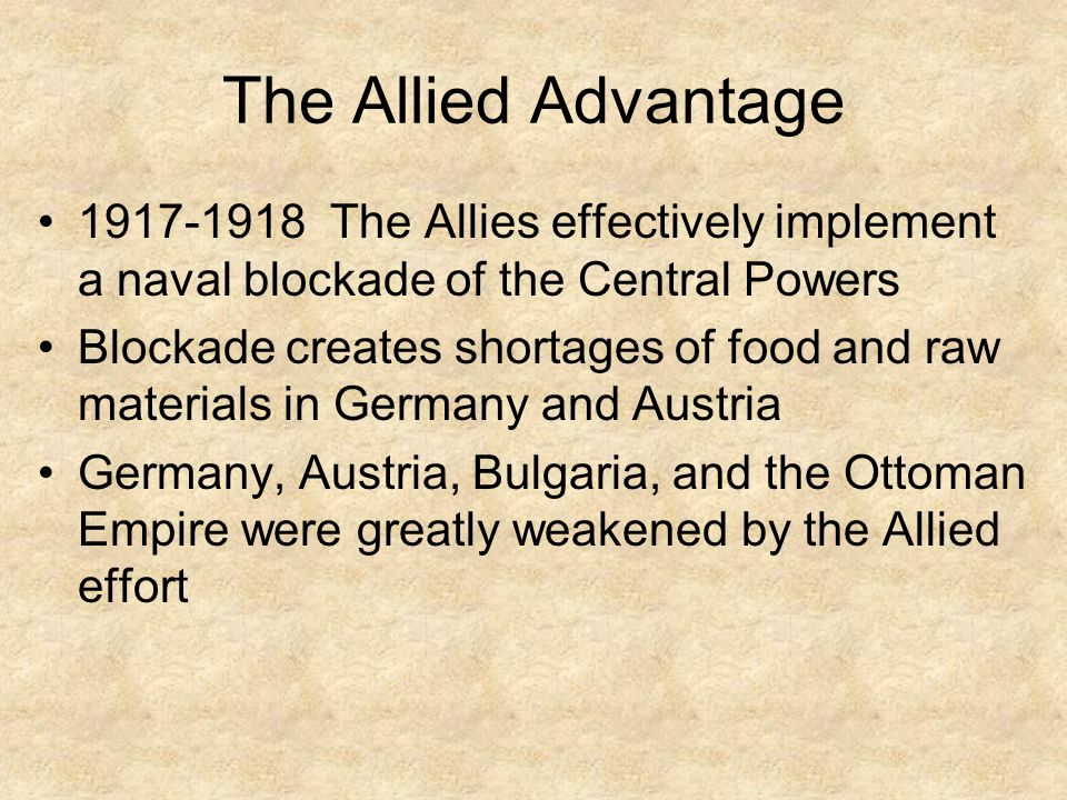 The Allied Advantage 1917-1918 The Allies effectively implement a naval blockade of the Central Powers.
