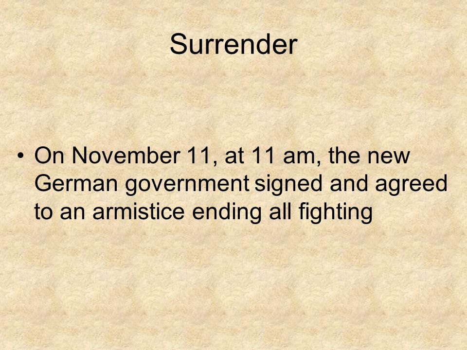 Surrender On November 11, at 11 am, the new German government signed and agreed to an armistice ending all fighting.