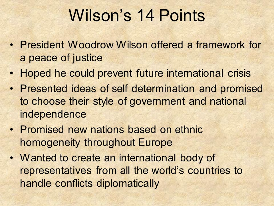 Wilson's 14 Points President Woodrow Wilson offered a framework for a peace of justice. Hoped he could prevent future international crisis.