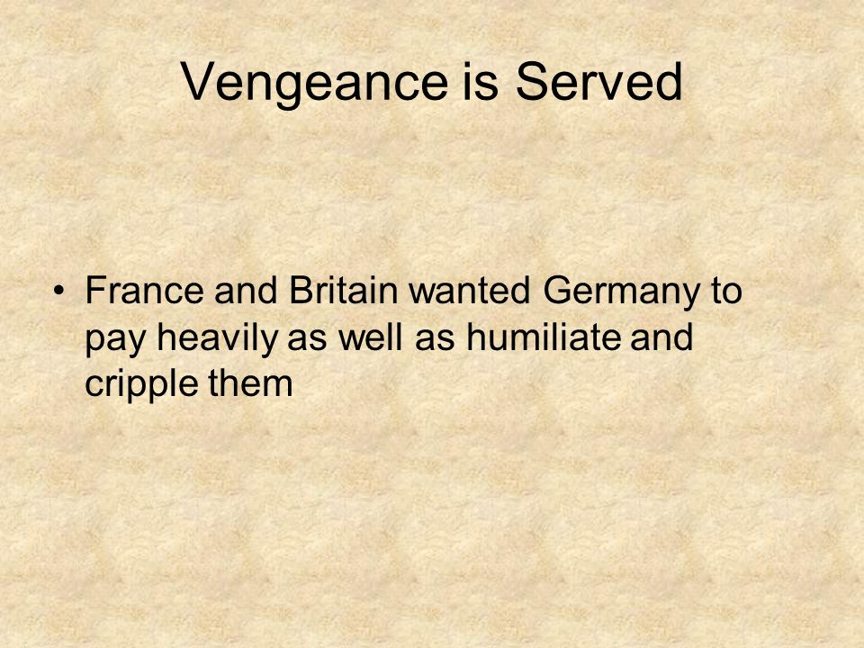Vengeance is Served France and Britain wanted Germany to pay heavily as well as humiliate and cripple them.