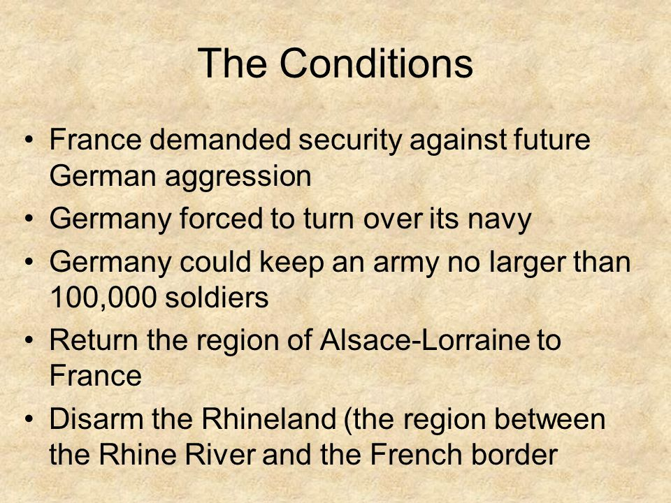The Conditions France demanded security against future German aggression. Germany forced to turn over its navy.