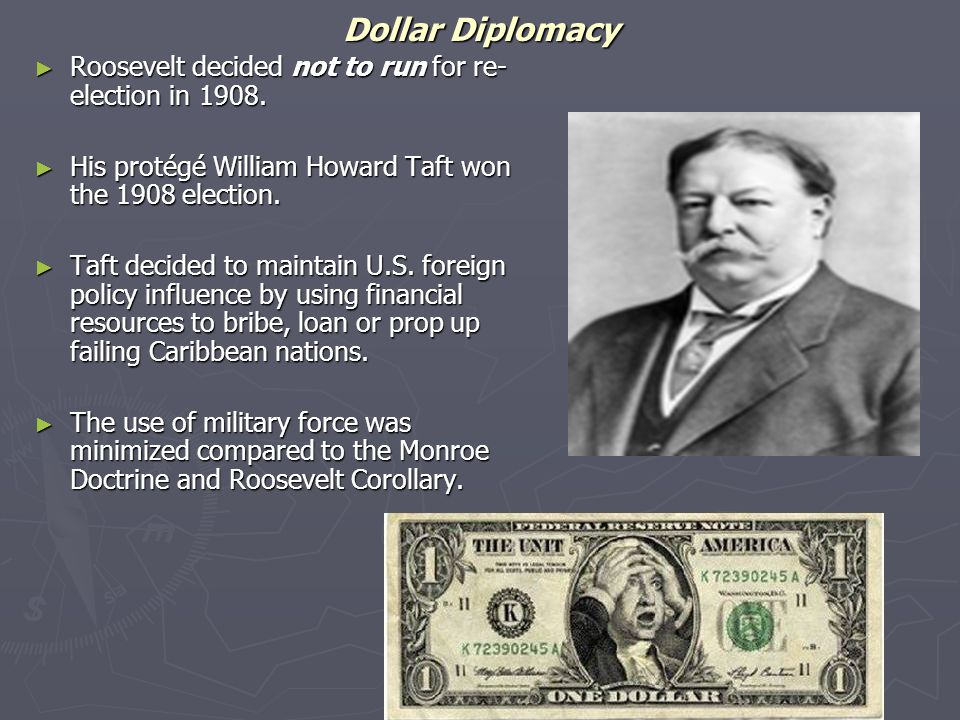 Dollar Diplomacy Roosevelt decided not to run for re-election in 1908.