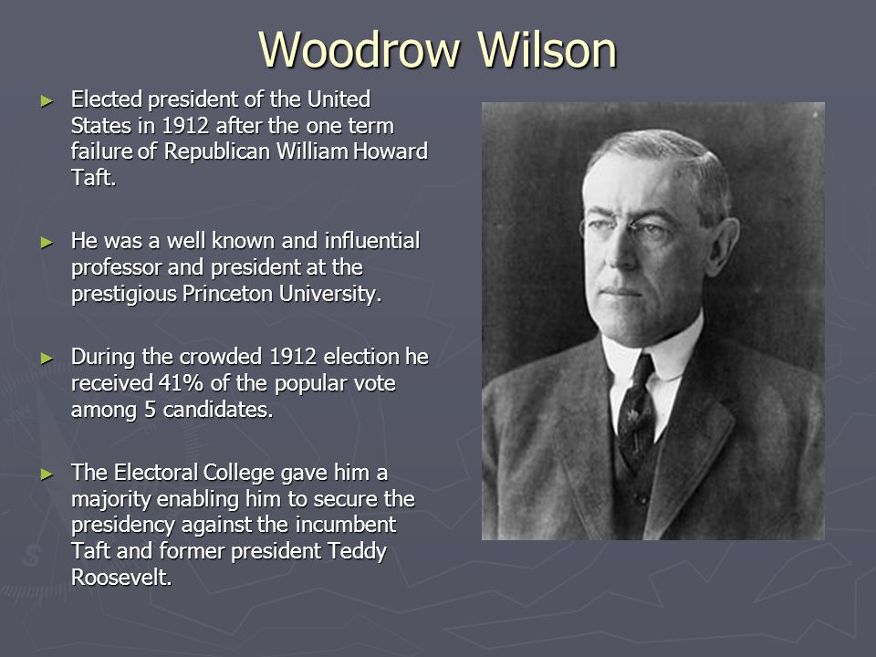 Woodrow Wilson Elected president of the United States in 1912 after the one term failure of Republican William Howard Taft.