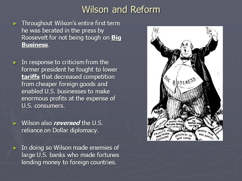 Wilson and Reform Throughout Wilson's entire first term he was berated in the press by Roosevelt for not being tough on Big Business.