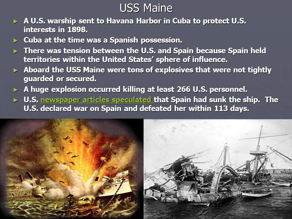 USS Maine A U.S. warship sent to Havana Harbor in Cuba to protect U.S. interests in 1898. Cuba at the time was a Spanish possession.