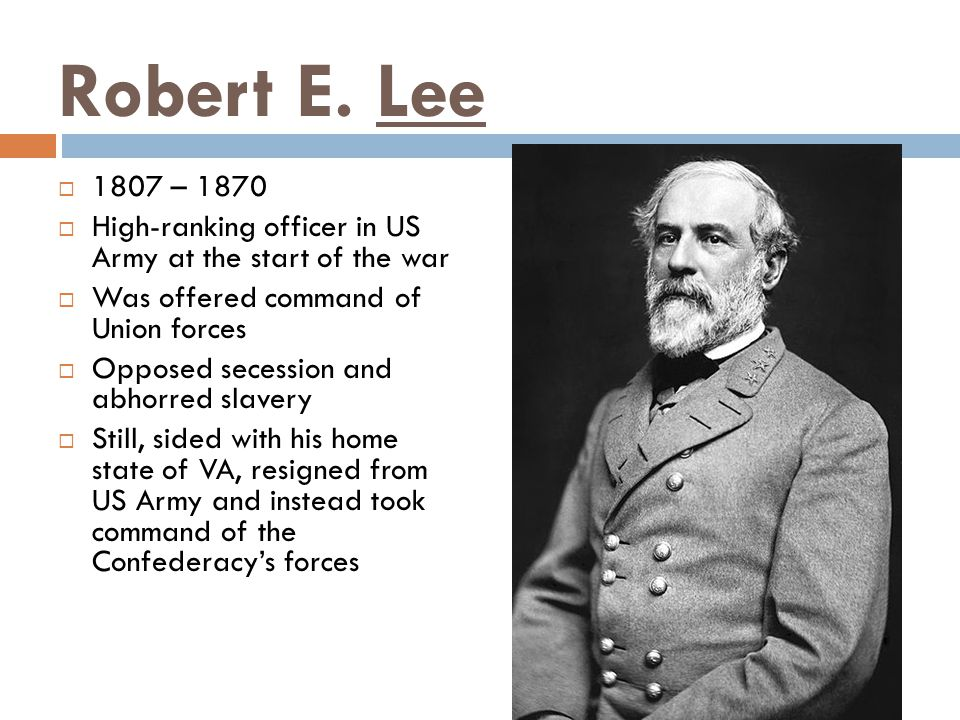 Robert E. Lee 1807 – 1870. High-ranking officer in US Army at the start of the war. Was offered command of Union forces.