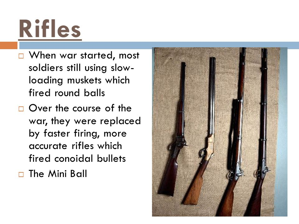 Rifles When war started, most soldiers still using slow- loading muskets which fired round balls.