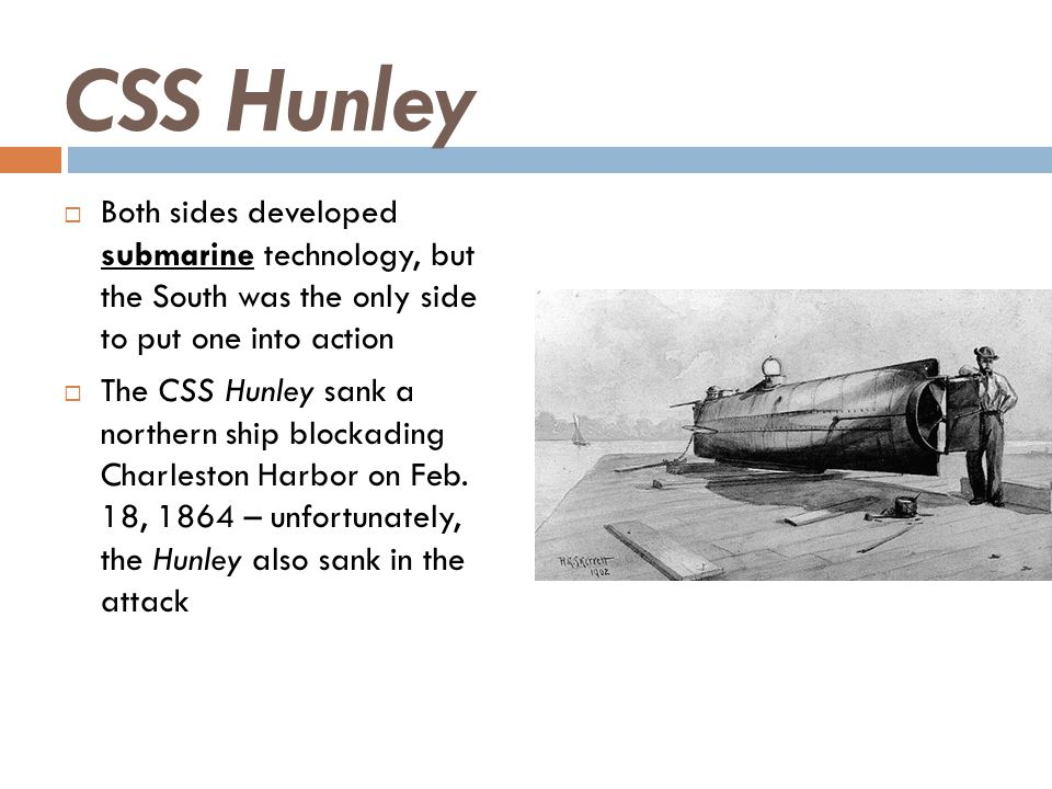 CSS Hunley Both sides developed submarine technology, but the South was the only side to put one into action.