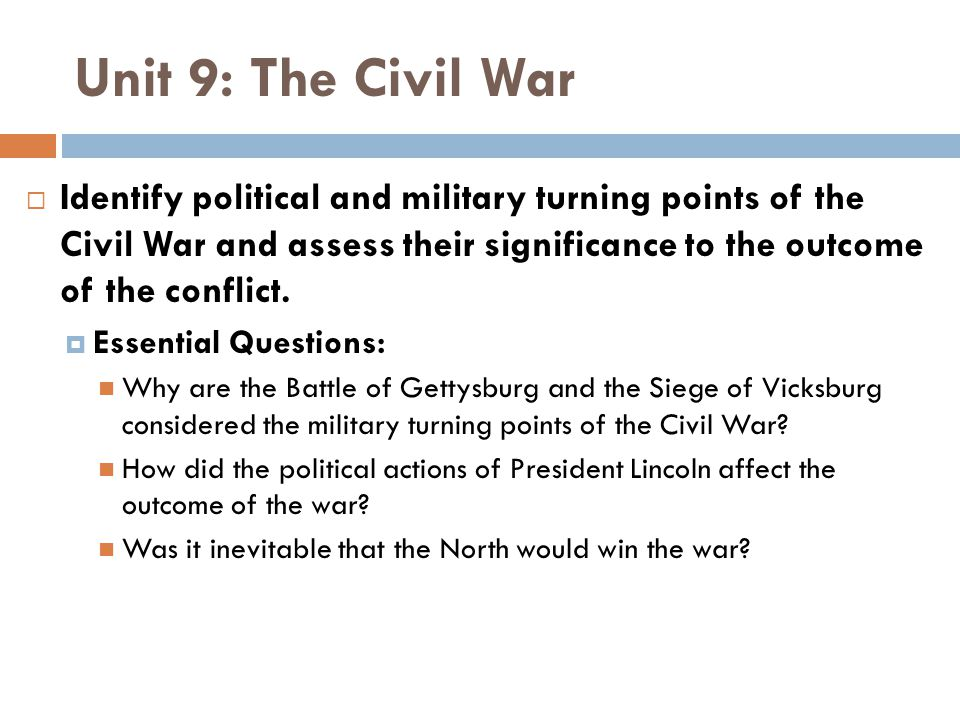 Unit 9: The Civil War Identify political and military turning points of the Civil War and assess their significance to the outcome of the conflict.
