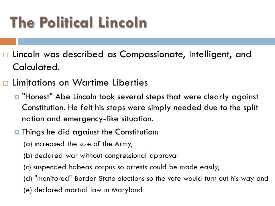 The Political Lincoln Lincoln was described as Compassionate, Intelligent, and Calculated. Limitations on Wartime Liberties.