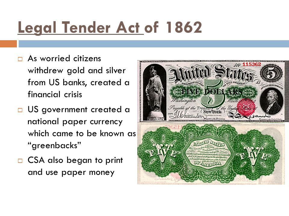 Legal Tender Act of 1862 As worried citizens withdrew gold and silver from US banks, created a financial crisis.