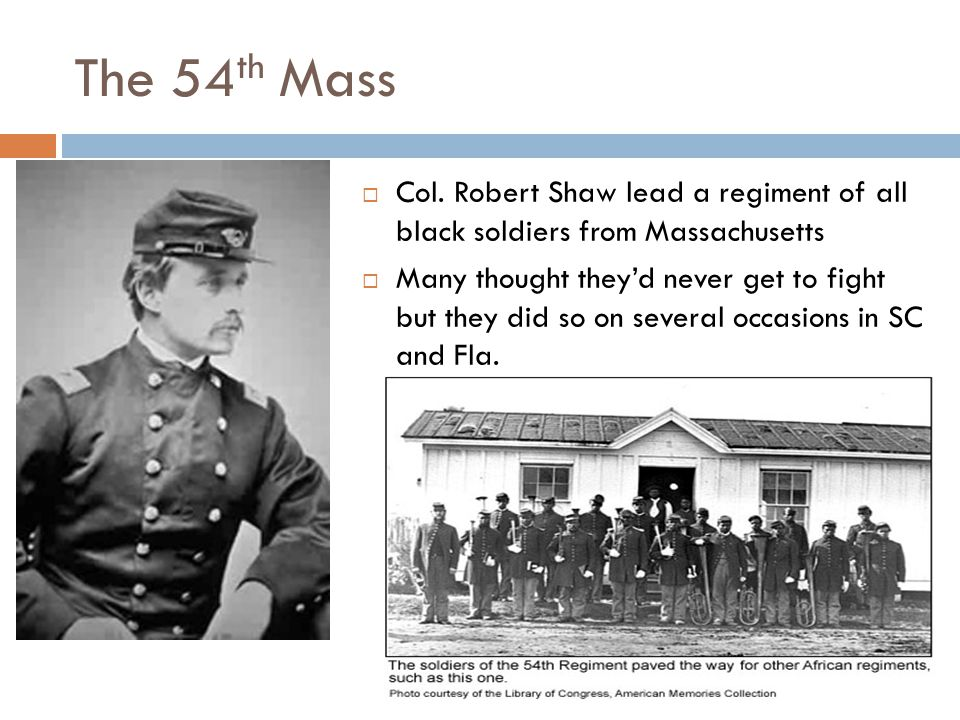 The 54th Mass Col. Robert Shaw lead a regiment of all black soldiers from Massachusetts.
