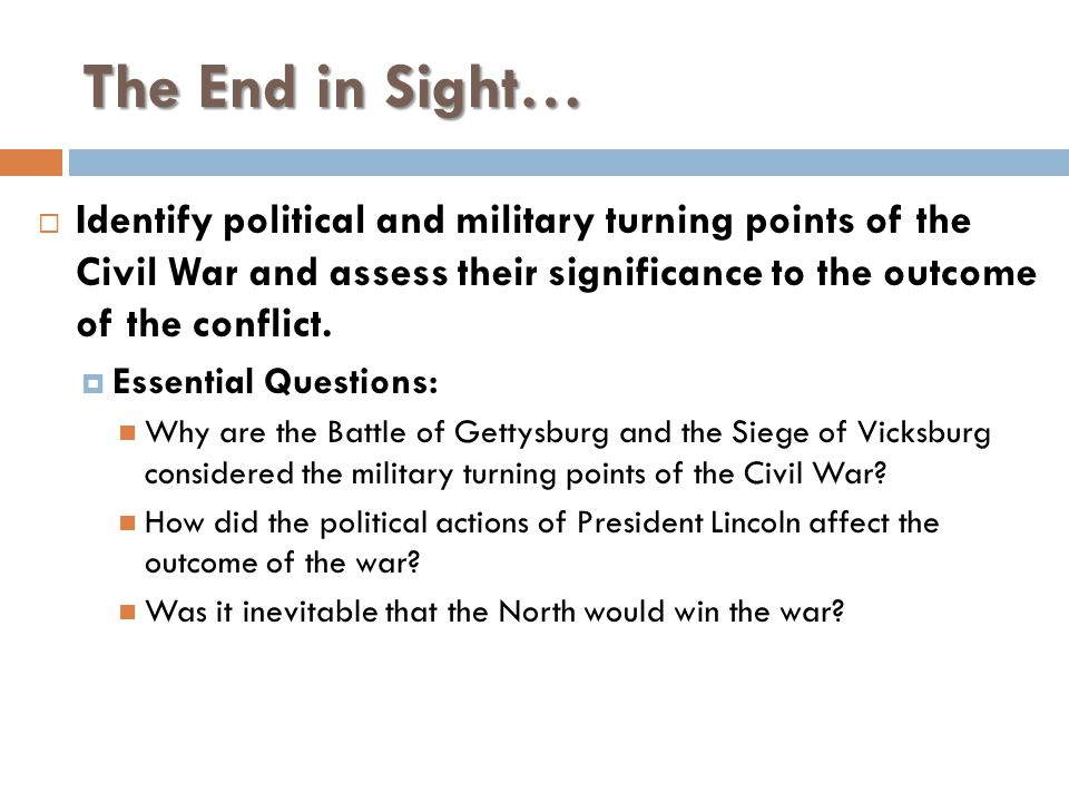 The End in Sight… Identify political and military turning points of the Civil War and assess their significance to the outcome of the conflict.